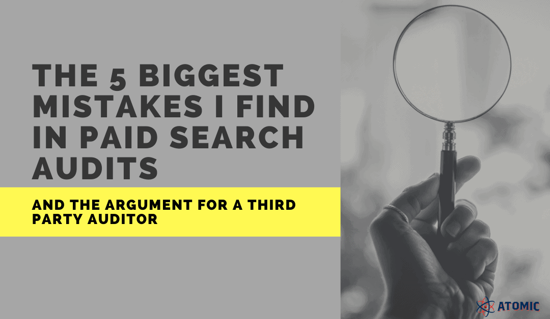 The 5 Biggest Mistakes I Find in Paid Search Audits and the Argument for a Third Party Auditor